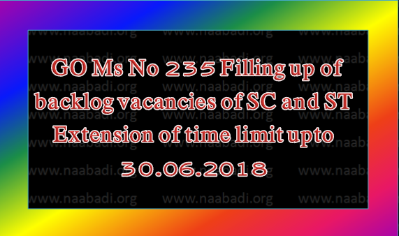 GO Ms No 235 Filling up of backlog vacancies of Scheduled Castes and Scheduled Tribes – Extension of time limit upto 30.06.2018