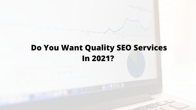 Do You Want Quality SEO Services In 2021