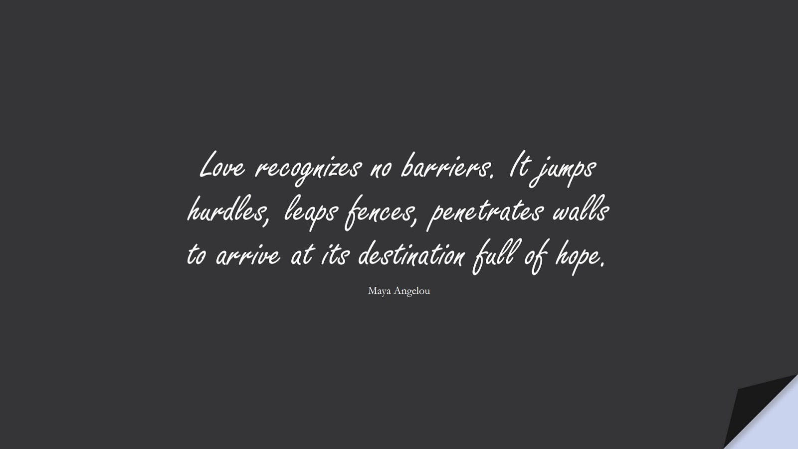 Love recognizes no barriers. It jumps hurdles, leaps fences, penetrates walls to arrive at its destination full of hope. (Maya Angelou);  #HopeQuotes