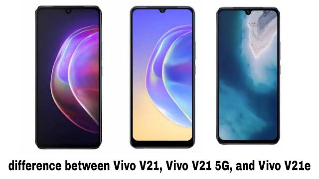 difference between Vivo V21, Vivo V21 5G, and Vivo V21e