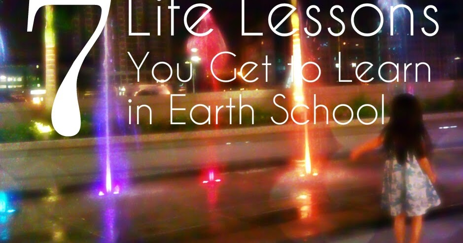 7 Life Lessons You Get To Learn In Earth School- Live
