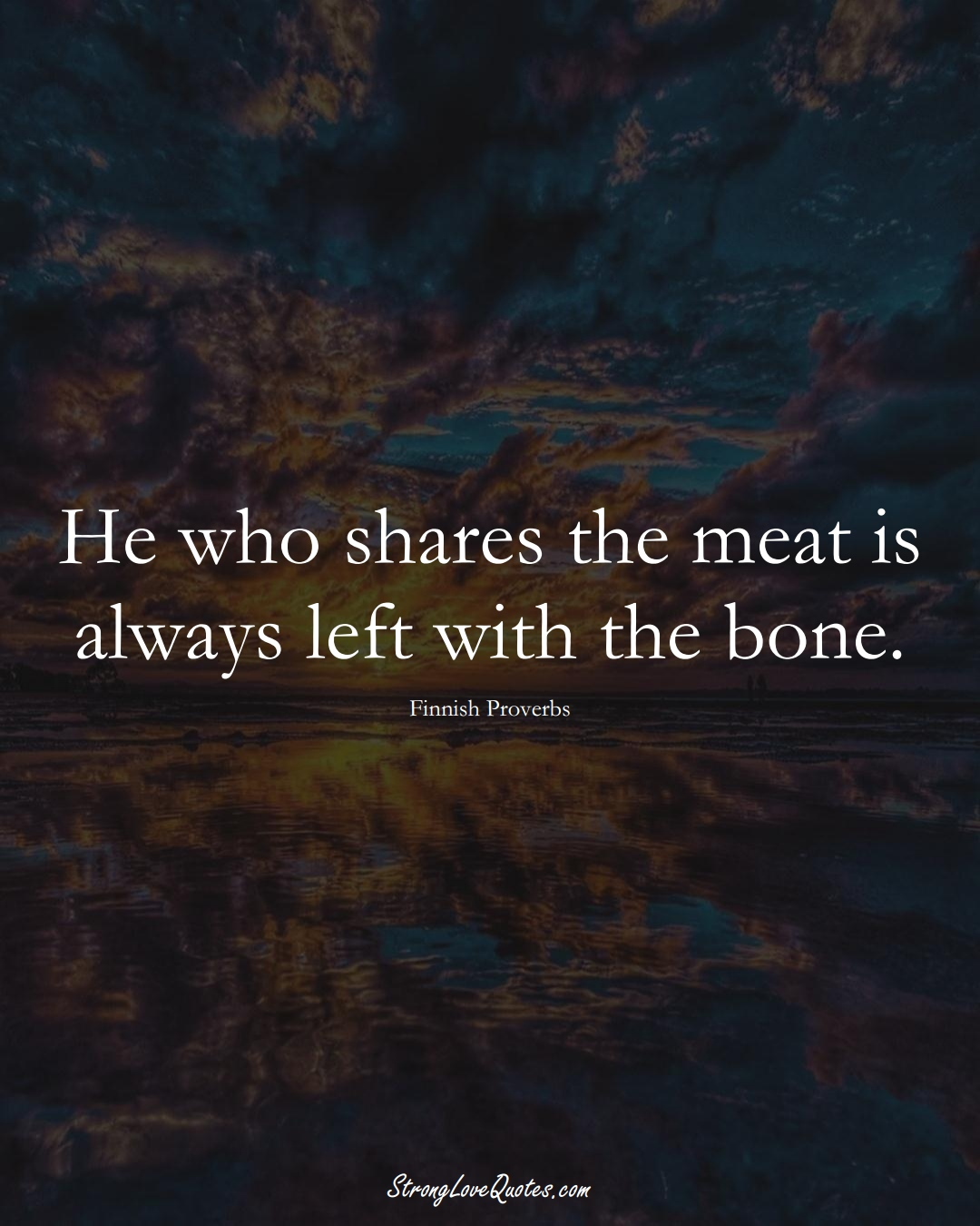 He who shares the meat is always left with the bone. (Finnish Sayings);  #EuropeanSayings