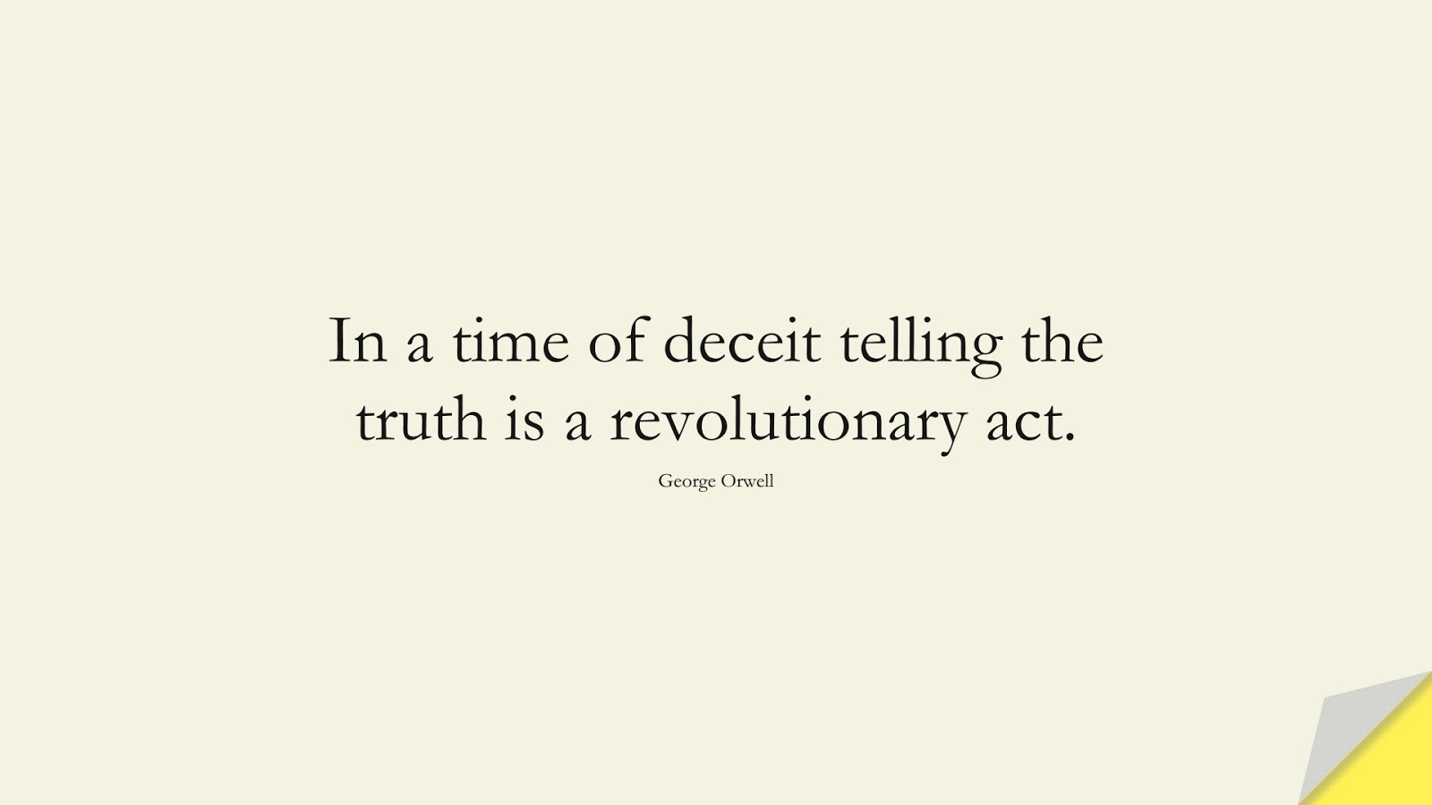 In a time of deceit telling the truth is a revolutionary act. (George Orwell);  #ShortQuotes