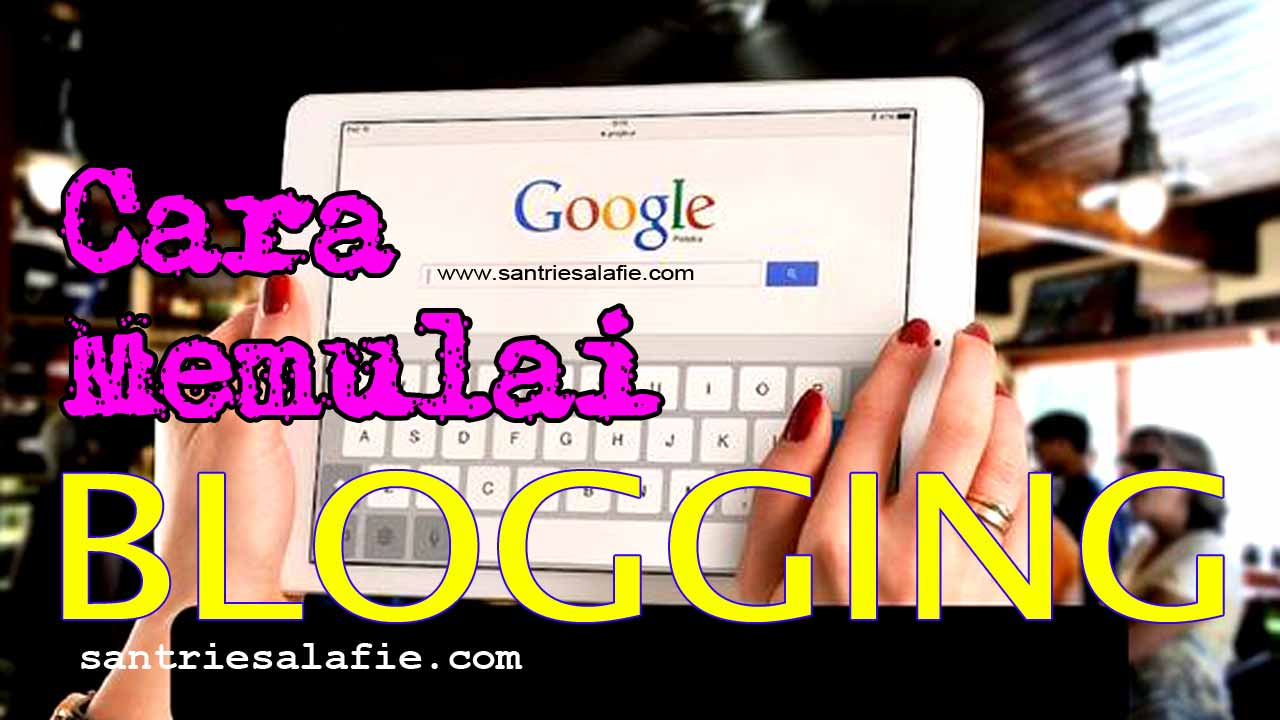 Cara Memulai Blogging dengan Panduan Lengkap by Santrie Salafie