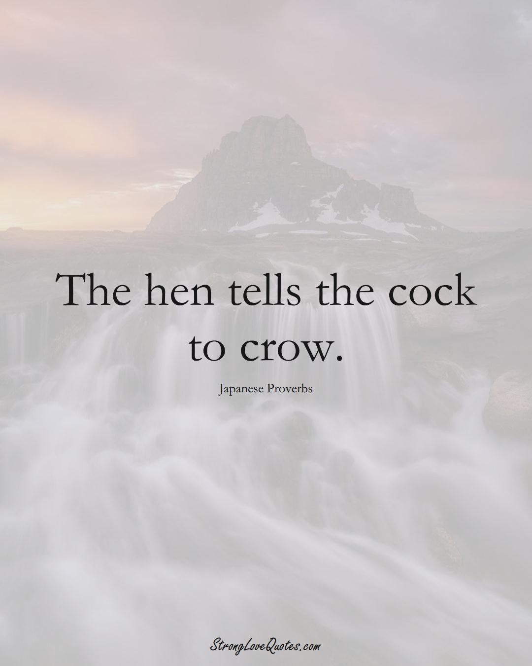 The hen tells the cock to crow. (Japanese Sayings);  #AsianSayings