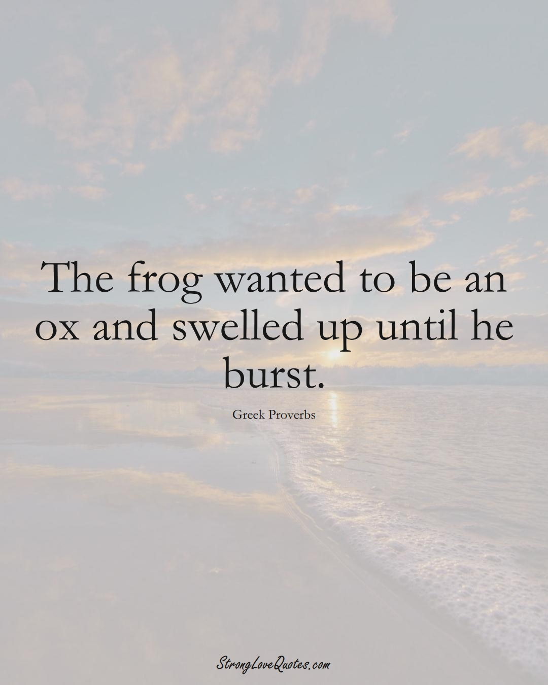The frog wanted to be an ox and swelled up until he burst. (Greek Sayings);  #EuropeanSayings