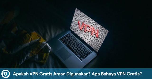 Apakah VPN Gratis Aman Digunakan? Apa Bahaya Menggunakan VPN Gratis?