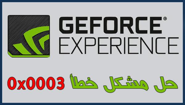 حل مشكل خطأ كود 0x0003 برنامج GeForce Experience [تم حل المشكل]