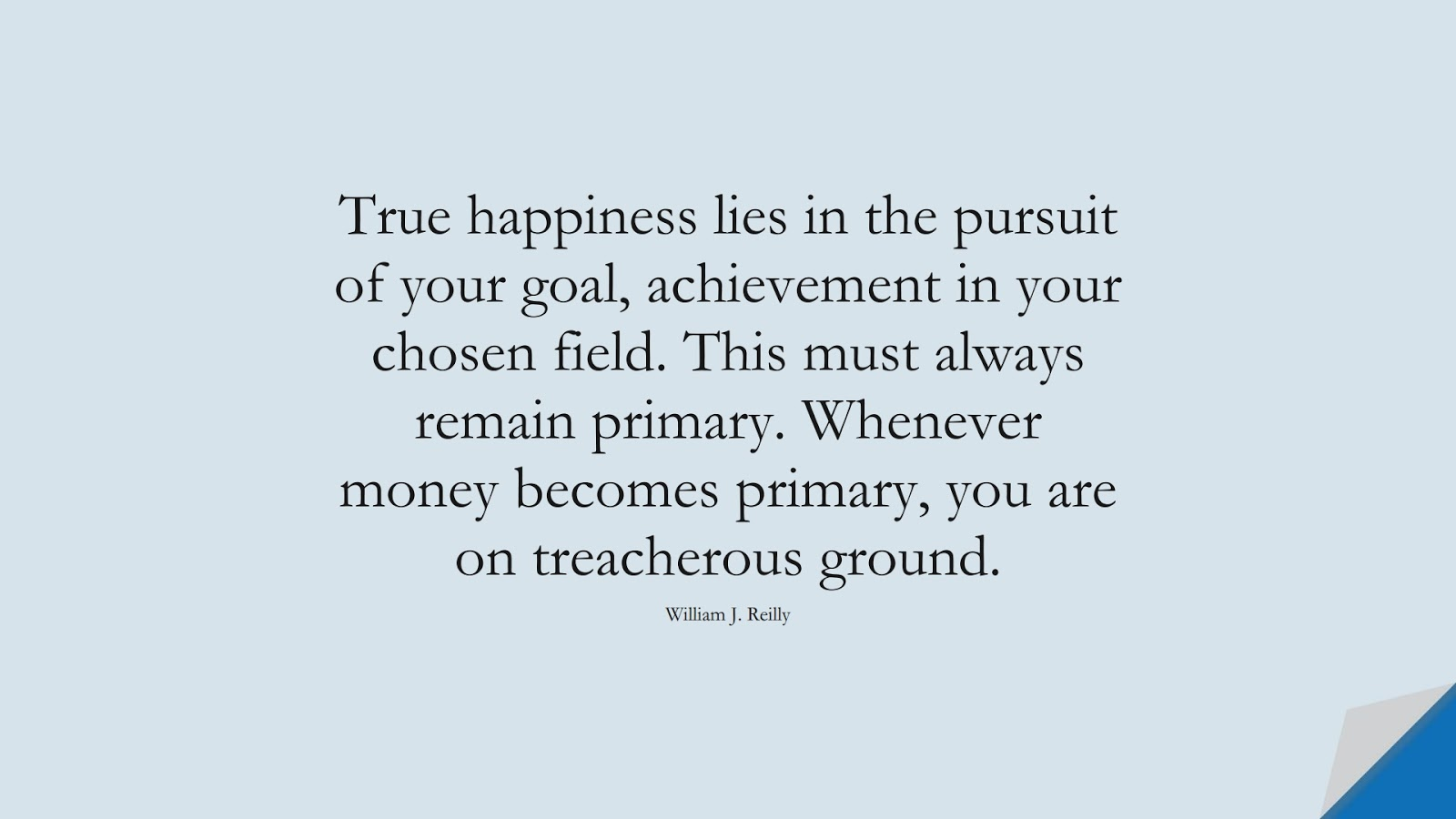 True happiness lies in the pursuit of your goal, achievement in your chosen field. This must always remain primary. Whenever money becomes primary, you are on treacherous ground. (William J. Reilly);  #MoneyQuotes