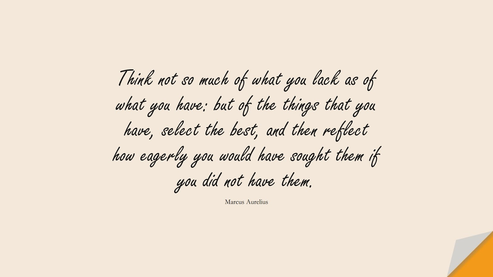 Think not so much of what you lack as of what you have: but of the things that you have, select the best, and then reflect how eagerly you would have sought them if you did not have them. (Marcus Aurelius);  #MarcusAureliusQuotes