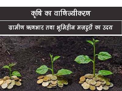 ब्रिटिश शासन में कृषि का वाणिज्यीकरण  ग्रामीण ऋणभार तथा भूमिहीन मजदूरों का उदय   Agriculture in Birish Era