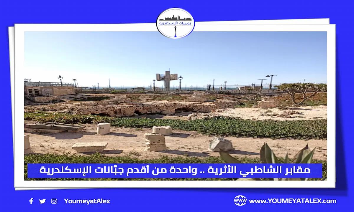 مقابر الشاطبي الأثرية .. واحدة من أقدم جبَّانات الإسكندرية