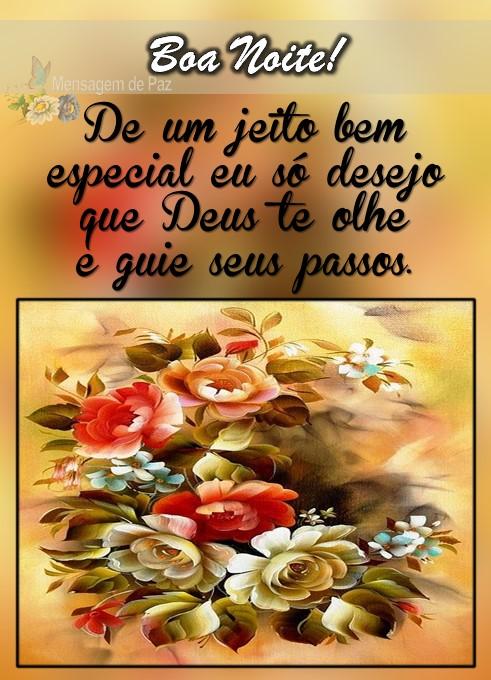 De um jeito bem especial   eu só desejo que Deus  te olhe e guie seus passos.  Boa Noite!