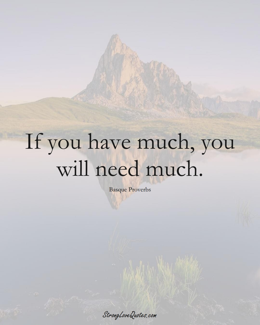 If you have much, you will need much. (Basque Sayings);  #EuropeanSayings