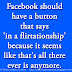 Facebook should have a button that says 'in a flirtationship' because it seems like that's all there ever is anymore.