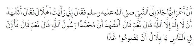 "Seorang Arab Badui pernah menemui Nabi shallallahu 'alaihi wa sallam, ia pun berkata, ""Aku telah melihat hilal."" Nabi shallallahu 'alaihi wa sallam bertanya, ""Apakah engkau bersaksi bahwa tiada sesembahan yang berhak disembah selain Allah?"" Ia menjawab, ""Iya."" ""Apakah engkau bersaksi bahwa Muhammad adalah utusan Allah?"", Nabi shallallahu 'alaihi wa sallam kembali bertanya. Ia pun menjawab, ""Iya."" Nabi shallallahu 'alaihi wa sallam pun memerintah, ""Suruhlah manusia wahai Bilal agar mereka besok berpuasa"