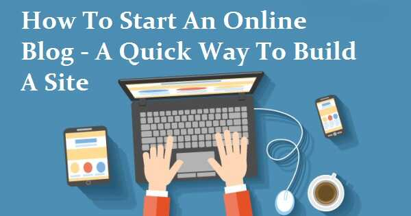 How To Start An Online Blog - A Quick Way To Build A Site
