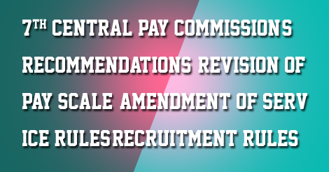 Revision of Pay Scale: Amendment of Service Rules/Recruitment Rules
