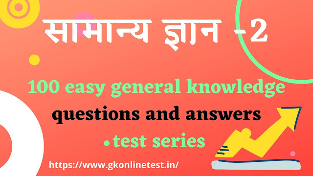 100 easy general knowledge questions and answers test series-2,सामान्य ज्ञान प्रश्नोतरी