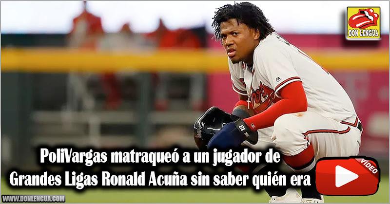 PoliVargas matraqueó a un jugador de Grandes Ligas Ronald Acuña sin saber quién era