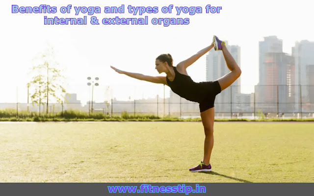 Benefits of yoga and types of yoga for internal & external organs