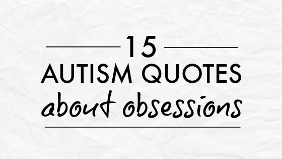15 autism quotes about obsessions from And Next Comes L