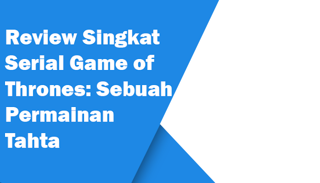 Review Singkat Serial Game of Thrones: Sebuah Permainan Tahta