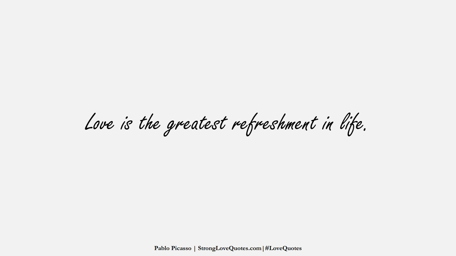 Love is the greatest refreshment in life. (Pablo Picasso);  #LoveQuotes