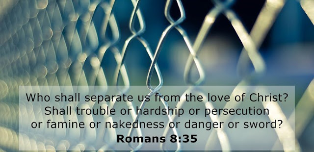 Who shall separate us from the love of Christ? Shall trouble or hardship or persecution or famine or nakedness or danger or sword?
