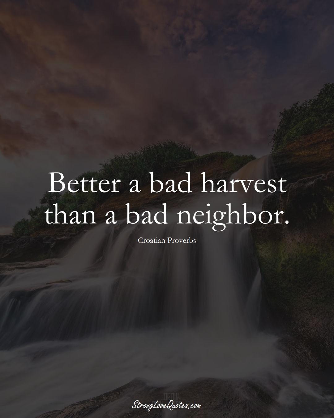 Better a bad harvest than a bad neighbor. (Croatian Sayings);  #EuropeanSayings