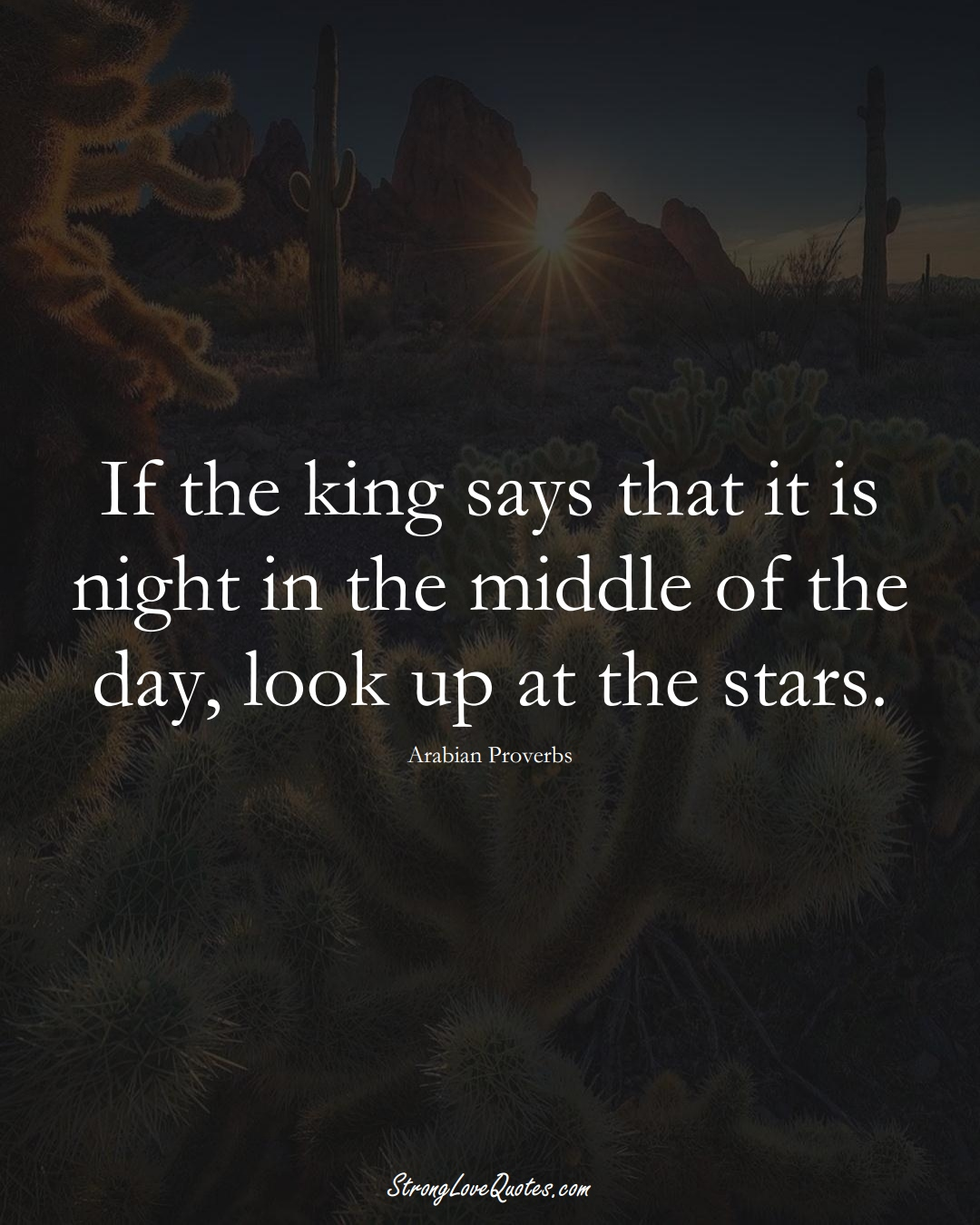 If the king says that it is night in the middle of the day, look up at the stars. (Arabian Sayings);  #aVarietyofCulturesSayings