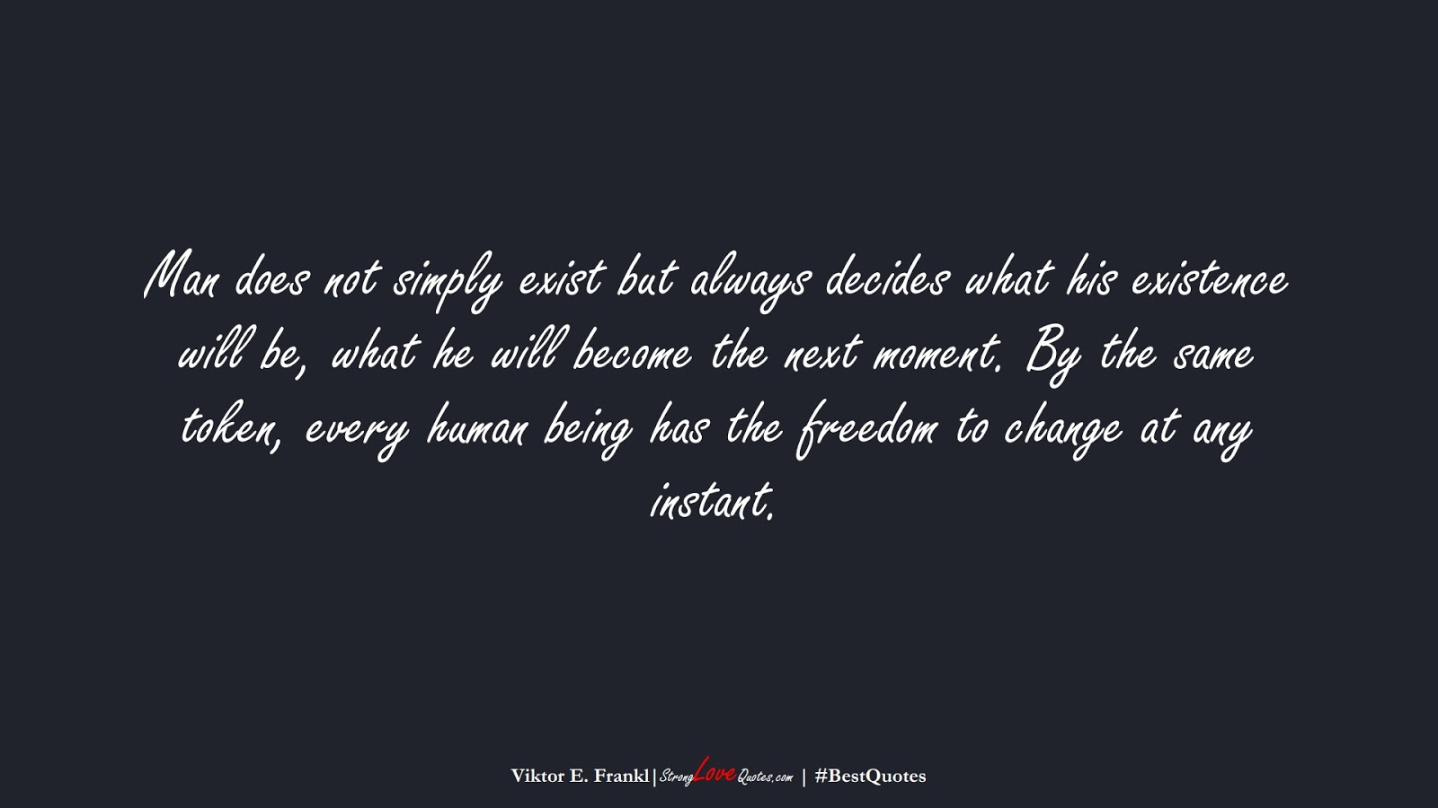 Man does not simply exist but always decides what his existence will be, what he will become the next moment. By the same token, every human being has the freedom to change at any instant. (Viktor E. Frankl);  #BestQuotes