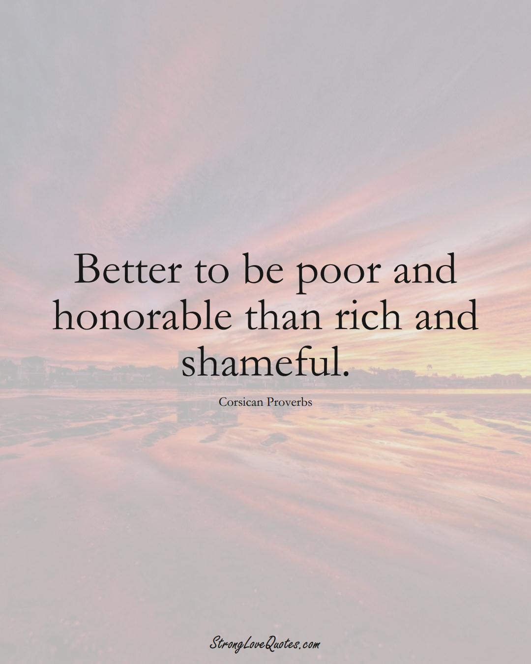 Better to be poor and honorable than rich and shameful. (Corsican Sayings);  #EuropeanSayings