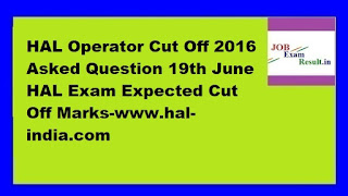 HAL Operator Cut Off 2016 Asked Question 19th June HAL Exam Expected Cut Off Marks-www.hal-india.com