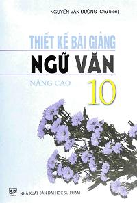 Thiết Kế Bài Giảng Ngữ Văn Lớp 10: Nâng Cao - Nguyễn Văn Đường