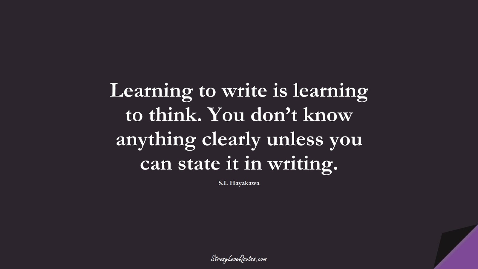 Learning to write is learning to think. You don't know anything clearly unless you can state it in writing. (S.I. Hayakawa);  #LearningQuotes