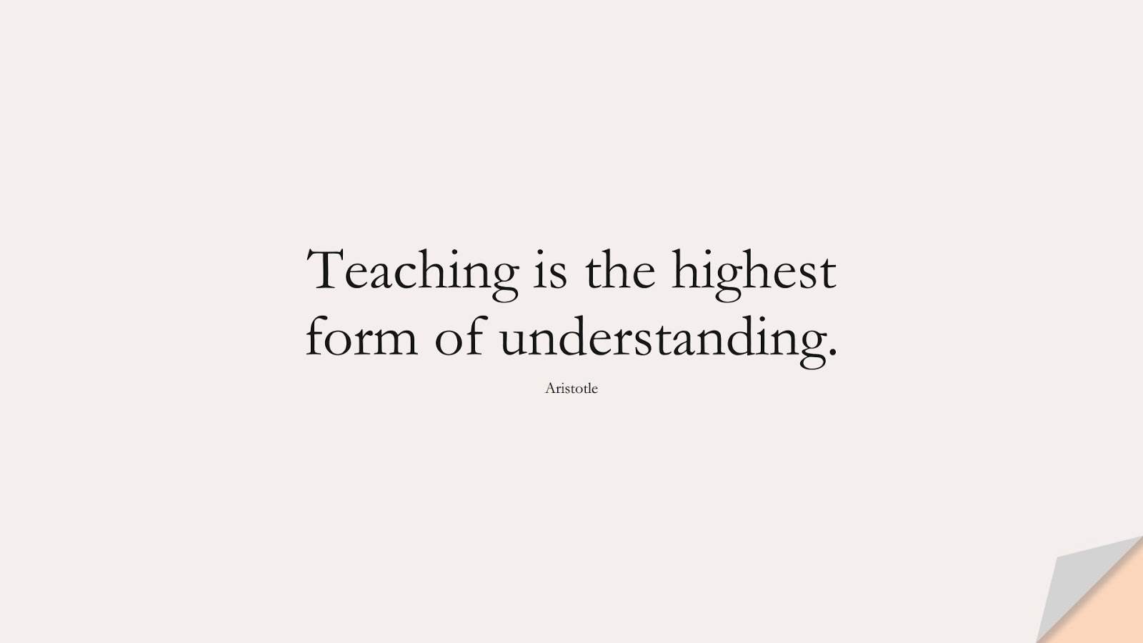 Teaching is the highest form of understanding. (Aristotle);  #ShortQuotes