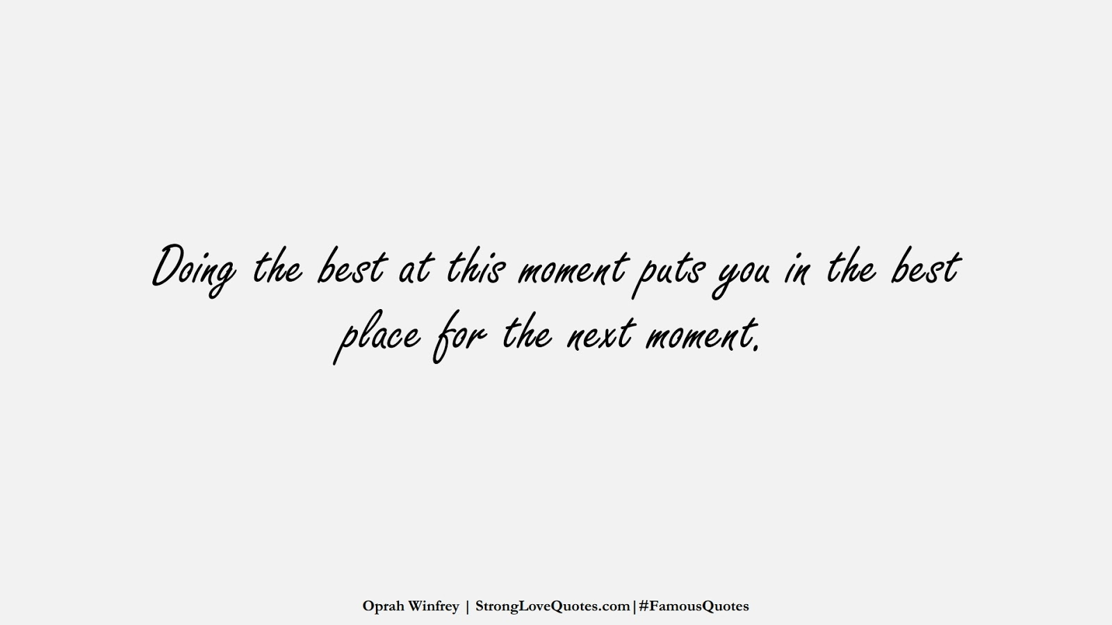 Doing the best at this moment puts you in the best place for the next moment. (Oprah Winfrey);  #FamousQuotes