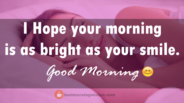 I Hope your morning is as bright as your smile. Good Morning!