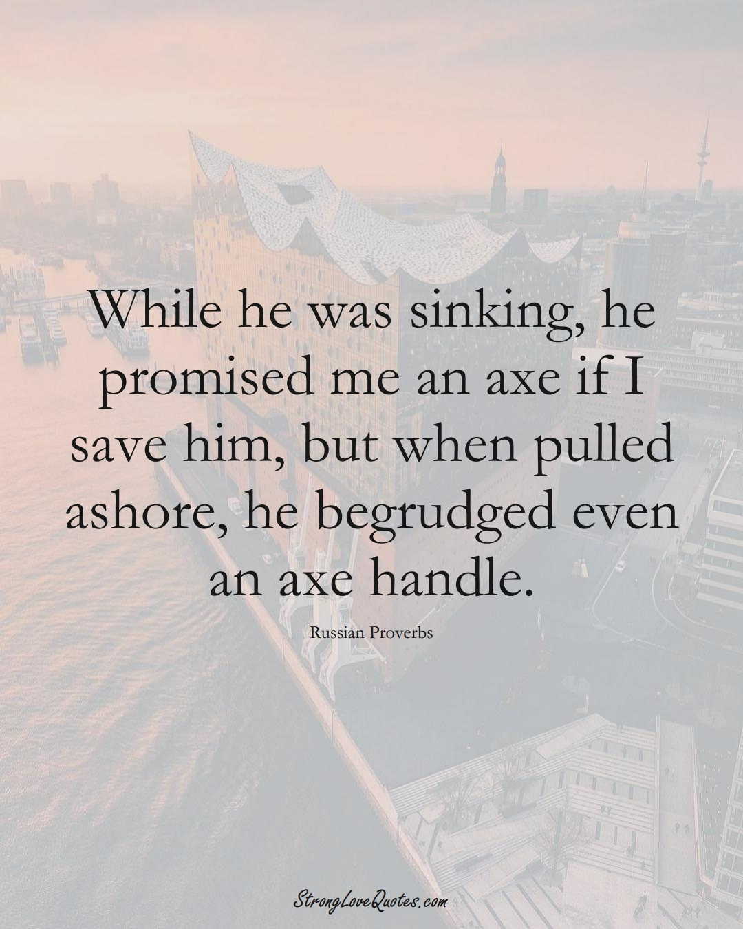 While he was sinking, he promised me an axe if I save him, but when pulled ashore, he begrudged even an axe handle. (Russian Sayings);  #AsianSayings