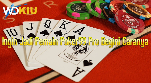 Ingin Jadi Pemain Poker99 Pro Begini Caranya