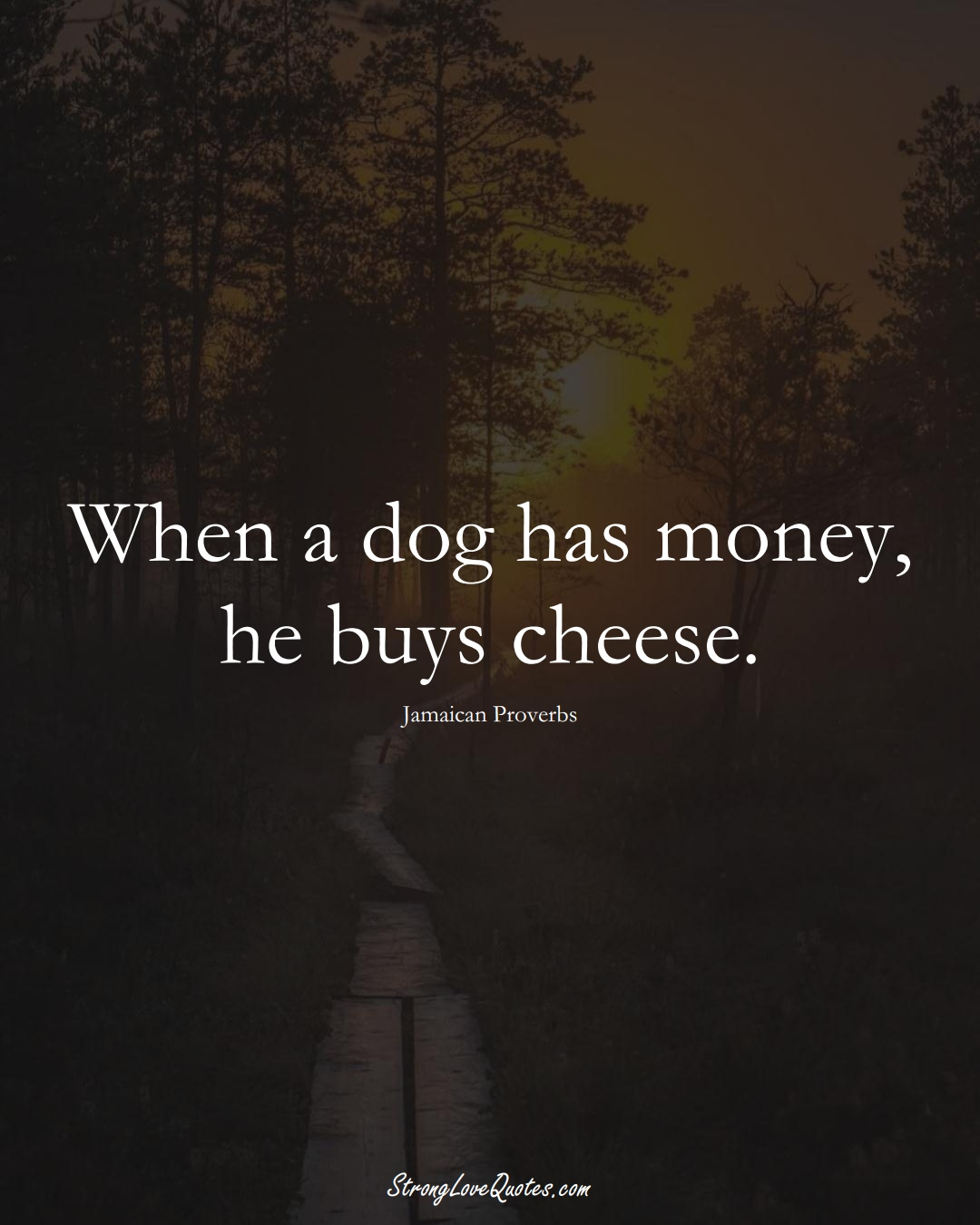 When a dog has money, he buys cheese. (Jamaican Sayings);  #CaribbeanSayings