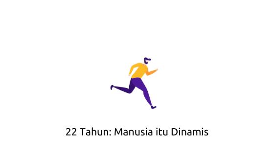 22 Tahun: Manusia itu Dinamis