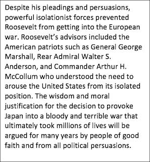Text Box: Despite his pleadings and persuasions, powerful isolationist forces prevented Roosevelt from getting into the European war. Roosevelt's advisors included the American patriots such as General George Marshall, Rear Admiral Walter S. Anderson, and Commander Arthur H. McCollum who understood the need to arouse the United States from its isolated position. The wisdom and moral justification for the decision to provoke Japan into a bloody and terrible war that ultimately took millions of lives will be argued for many years by people of good faith and from all political persuasions.