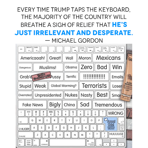 Every time Trump taps the keyboard, the majority of the country will breathe a sigh of relief that he's just irrelevant and desperate. — Michael Gordon, Opinion Columnist, Business Insider