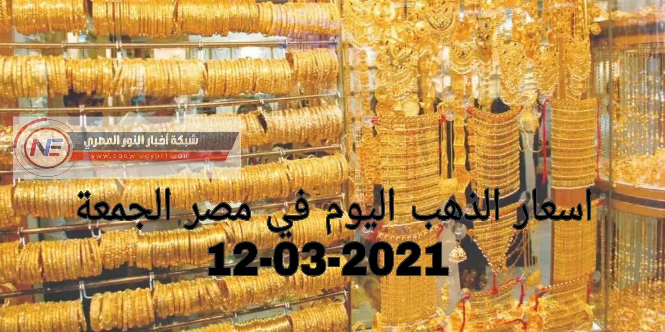 ارتفاع جديد في اسعار الذهب اليوم في مصر | سعر الذهب اليوم الجمعة 12-03-2021 في السوق المصري | سعر جرام الذهب اليوم في محلات الصاغة