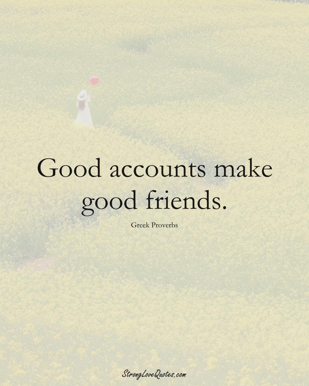 Good accounts make good friends. (Greek Sayings);  #EuropeanSayings