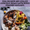 BBQ CHICKEN AND GRILLED CORN RICE BOWLS WITH BERRY SMASHED AVOCADO.
