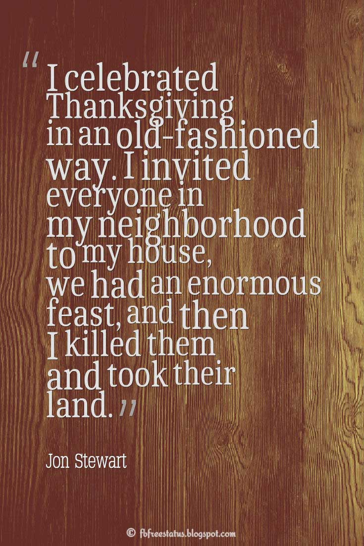 "Thanksgiving Quotes, ""I celebrated Thanksgiving in an old-fashioned way. I invited everyone in my neighborhood to my house, we had an enormous feast, and then I killed them and took their land."" – Jon Stewart"