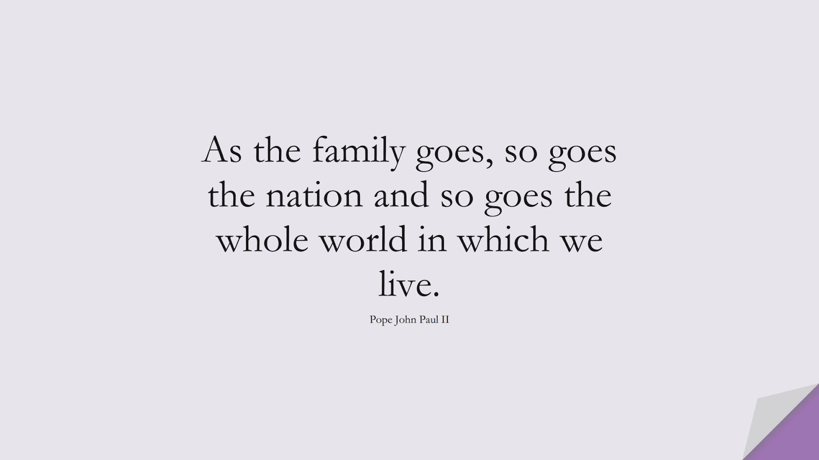 As the family goes, so goes the nation and so goes the whole world in which we live. (Pope John Paul II);  #FamilyQuotes